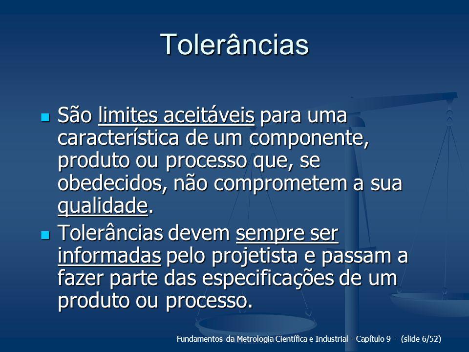 Fundamentos da Metrologia Científica e Industrial - Capítulo 9 - (slide 6/52) Tolerâncias São limites aceitáveis para uma característica de um compone