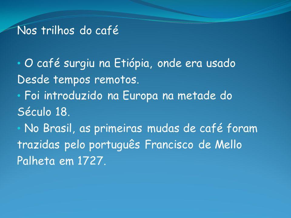 Nos trilhos do café O café surgiu na Etiópia, onde era usado Desde tempos remotos. Foi introduzido na Europa na metade do Século 18. No Brasil, as pri