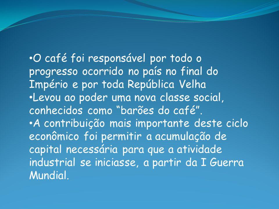 O café foi responsável por todo o progresso ocorrido no país no final do Império e por toda República Velha Levou ao poder uma nova classe social, con