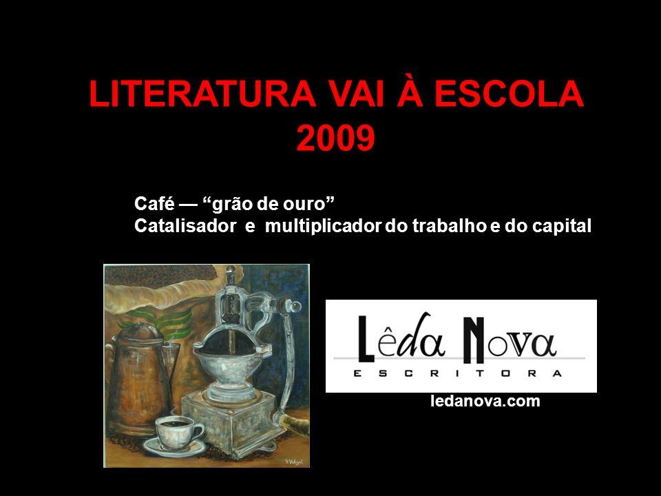 LITERATURA VAI À ESCOLA 2009 Café grão de ouro Catalisador e multiplicador do trabalho e do capital Valéria Vidigal www.valeriavidigal.com.br ledanova