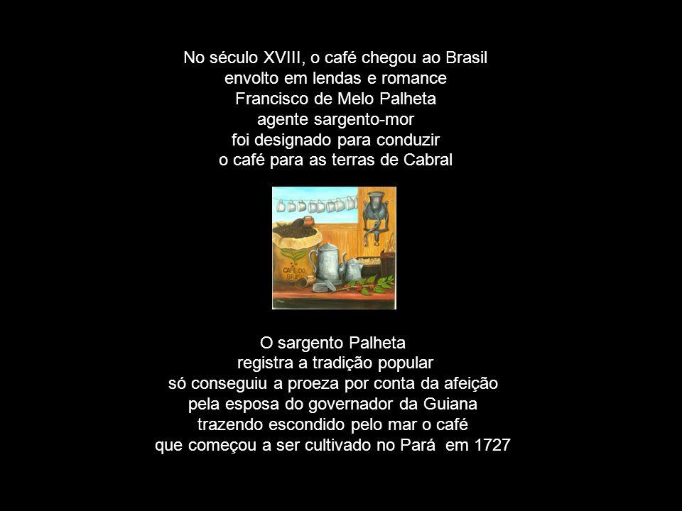 No século XVIII, o café chegou ao Brasil envolto em lendas e romance Francisco de Melo Palheta agente sargento-mor foi designado para conduzir o café