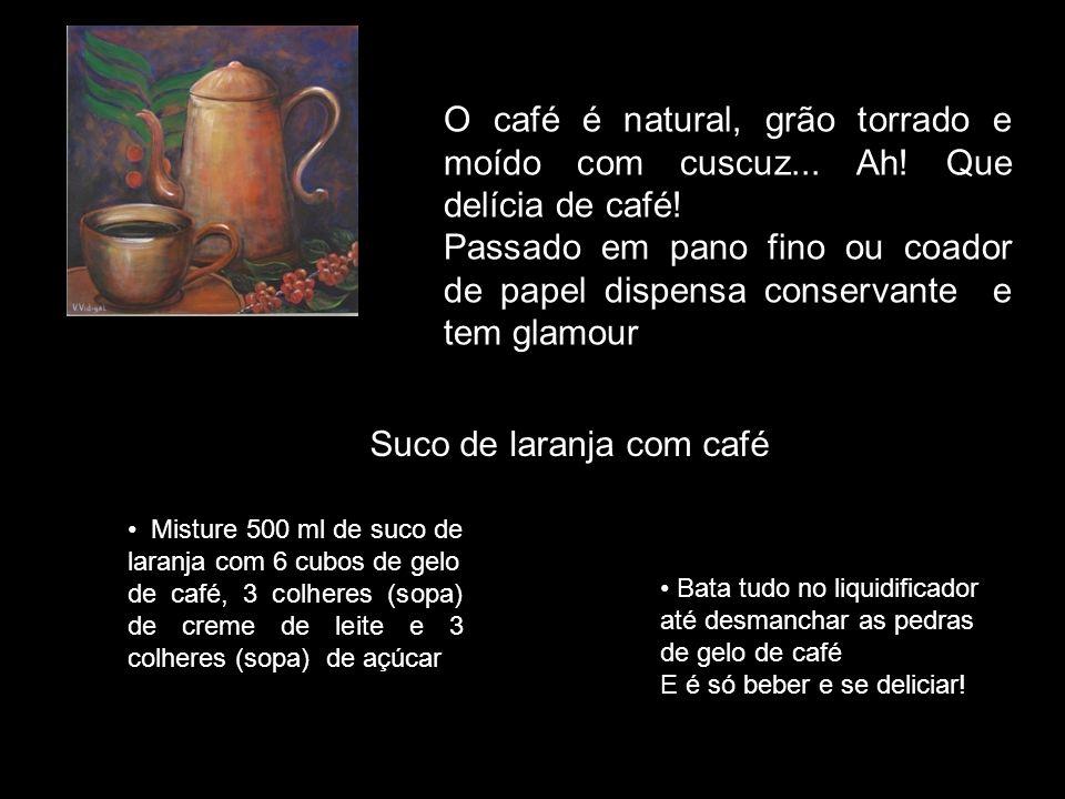 O caf é é natural, grão torrado e mo í do. Com cuscuz... Ah! Que del í cia de caf é ! Passado em pano fino ou coador de papel, dispensa conservante, t