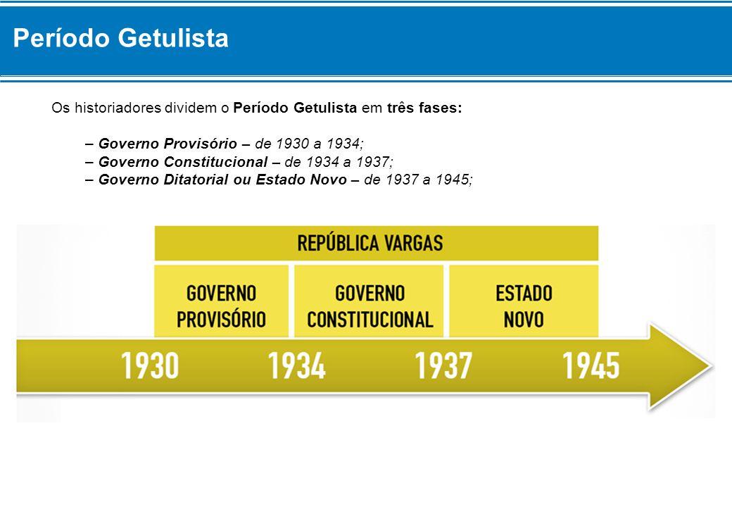 Período Getulista Os historiadores dividem o Período Getulista em três fases: – Governo Provisório – de 1930 a 1934; – Governo Constitucional – de 193