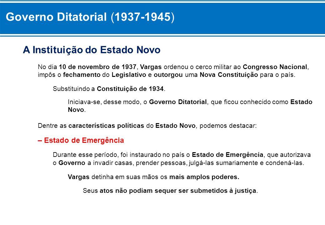Governo Ditatorial (1937-1945) A Instituição do Estado Novo No dia 10 de novembro de 1937, Vargas ordenou o cerco militar ao Congresso Nacional, impôs