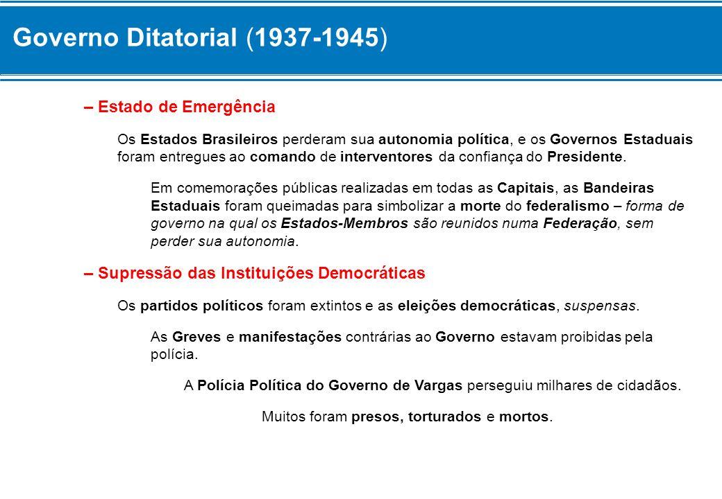 Governo Ditatorial (1937-1945) – Estado de Emergência Os Estados Brasileiros perderam sua autonomia política, e os Governos Estaduais foram entregues