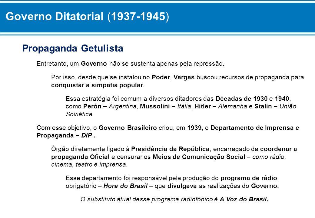 Governo Ditatorial (1937-1945) Propaganda Getulista Entretanto, um Governo não se sustenta apenas pela repressão. Por isso, desde que se instalou no P
