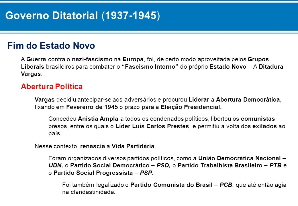 Governo Ditatorial (1937-1945) Fim do Estado Novo A Guerra contra o nazi-fascismo na Europa, foi, de certo modo aproveitada pelos Grupos Liberais bras