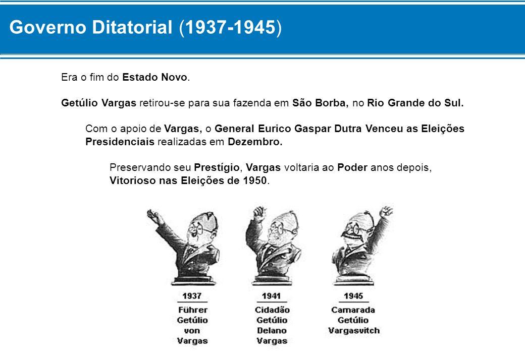 Governo Ditatorial (1937-1945) Era o fim do Estado Novo. Getúlio Vargas retirou-se para sua fazenda em São Borba, no Rio Grande do Sul. Com o apoio de