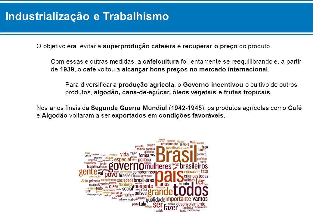 Industrialização e Trabalhismo O objetivo era evitar a superprodução cafeeira e recuperar o preço do produto. Com essas e outras medidas, a cafeicultu