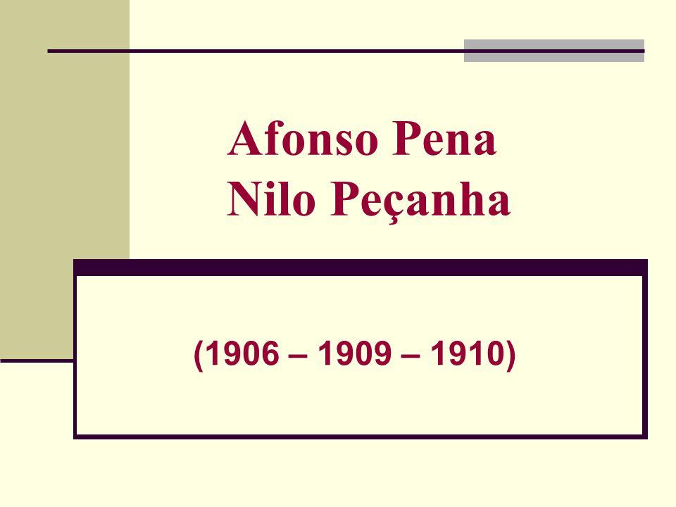 Afonso Pena Nilo Peçanha (1906 – 1909 – 1910)