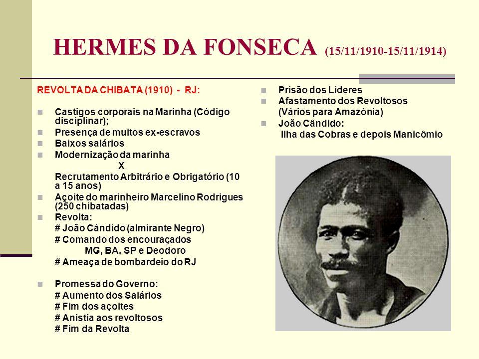 HERMES DA FONSECA (15/11/1910-15/11/1914) REVOLTA DA CHIBATA (1910) - RJ: Castigos corporais na Marinha (Código disciplinar); Presença de muitos ex-escravos Baixos salários Modernização da marinha X Recrutamento Arbitrário e Obrigatório (10 a 15 anos) Açoite do marinheiro Marcelino Rodrigues (250 chibatadas) Revolta: # João Cândido (almirante Negro) # Comando dos encouraçados MG, BA, SP e Deodoro # Ameaça de bombardeio do RJ Promessa do Governo: # Aumento dos Salários # Fim dos açoites # Anistia aos revoltosos # Fim da Revolta Prisão dos Líderes Afastamento dos Revoltosos (Vários para Amazônia) João Cândido: Ilha das Cobras e depois Manicômio