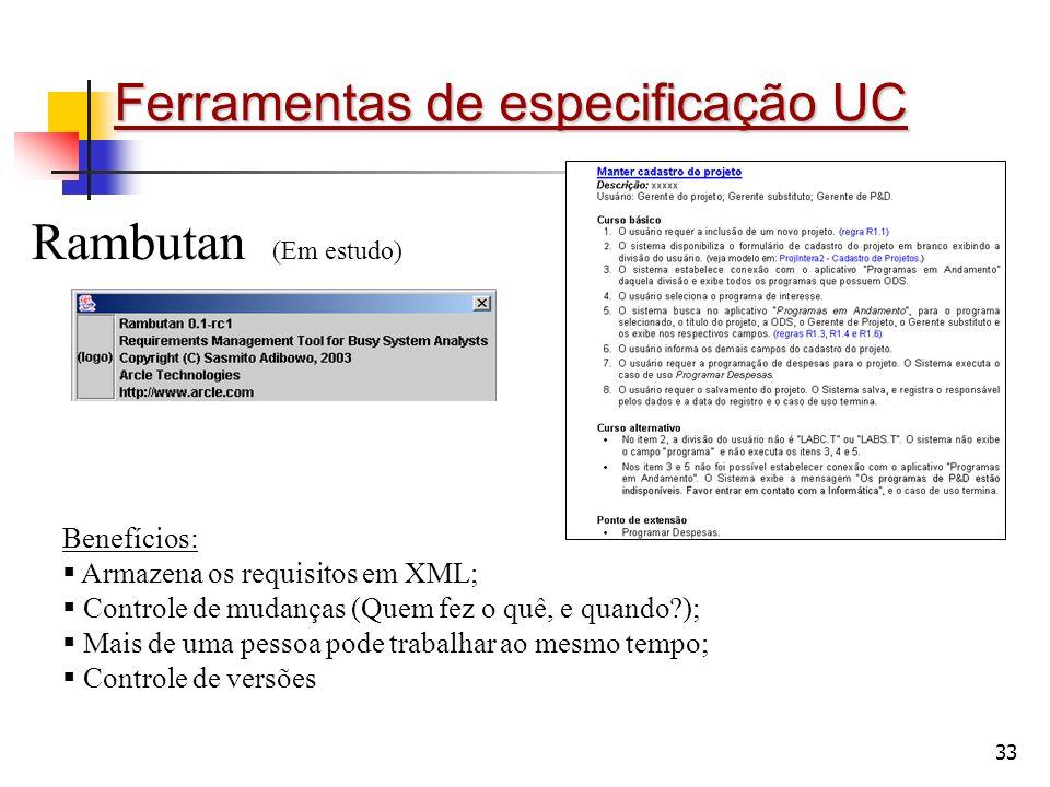 33 Ferramentas de especificação UC Rambutan (Em estudo) Benefícios: Armazena os requisitos em XML; Controle de mudanças (Quem fez o quê, e quando?); Mais de uma pessoa pode trabalhar ao mesmo tempo; Controle de versões