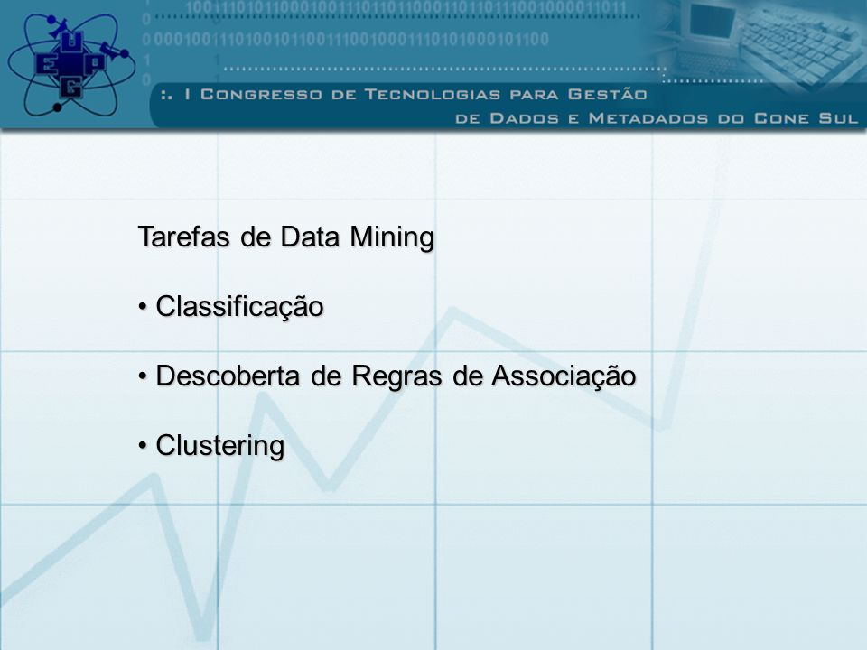 Tarefas de Data Mining Classificação Classificação Descoberta de Regras de Associação Descoberta de Regras de Associação Clustering Clustering