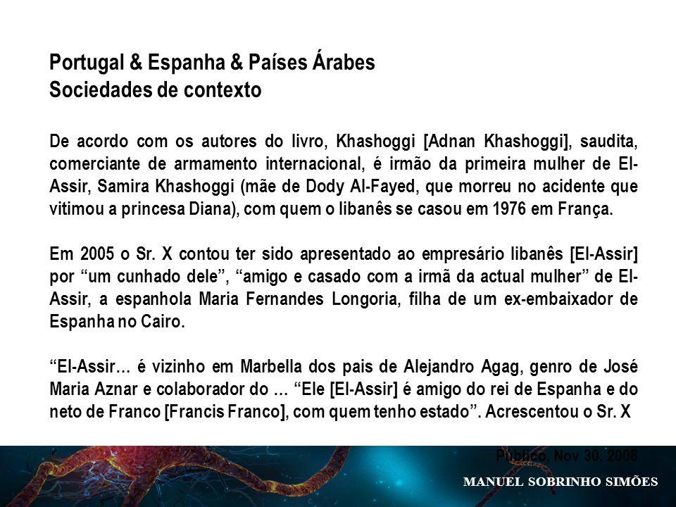 MANUEL SOBRINHO SIM Õ ES Portugal & Espanha & Países Árabes Sociedades de contexto De acordo com os autores do livro, Khashoggi [Adnan Khashoggi], saudita, comerciante de armamento internacional, é irmão da primeira mulher de El- Assir, Samira Khashoggi (mãe de Dody Al-Fayed, que morreu no acidente que vitimou a princesa Diana), com quem o libanês se casou em 1976 em França.