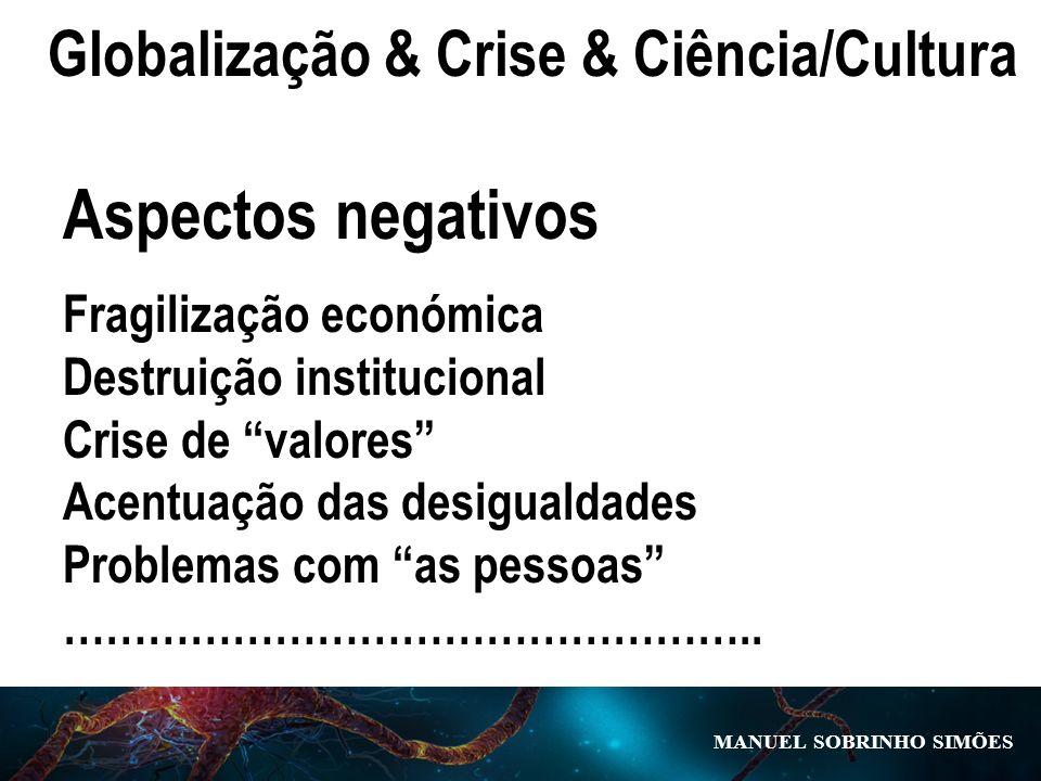 MANUEL SOBRINHO SIM Õ ES Globalização & Crise & Ciência/Cultura Aspectos negativos Fragilização económica Destruição institucional Crise de valores Ac