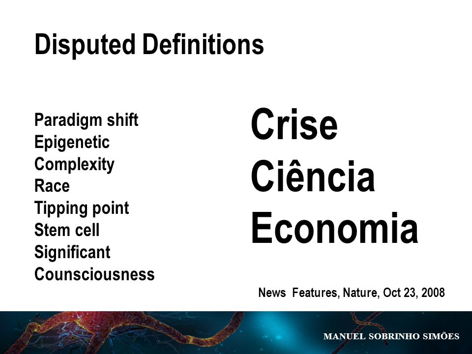 MANUEL SOBRINHO SIM Õ ES Disputed Definitions Paradigm shift Epigenetic Complexity Race Tipping point Stem cell Significant Counsciousness News Features, Nature, Oct 23, 2008 Crise Ciência Economia