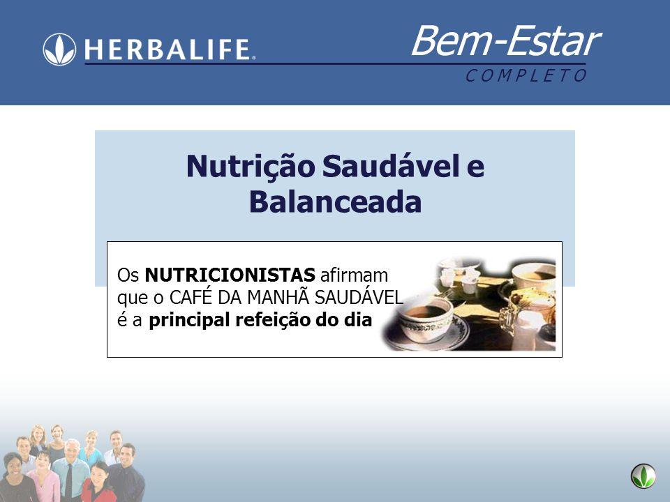 Bem-Estar C O M P L E T O Nutrição Saudável e Balanceada Os NUTRICIONISTAS afirmam que o CAFÉ DA MANHÃ SAUDÁVEL é a principal refeição do dia