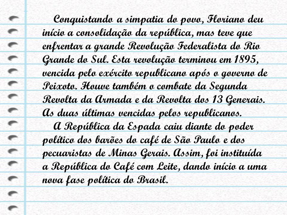 Conquistando a simpatia do povo, Floriano deu início a consolidação da república, mas teve que enfrentar a grande Revolução Federalista do Rio Grande