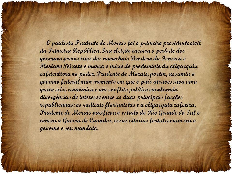 O paulista Prudente de Morais foi o primeiro presidente civil da Primeira República. Sua eleição encerra o período dos governos provisórios dos marech