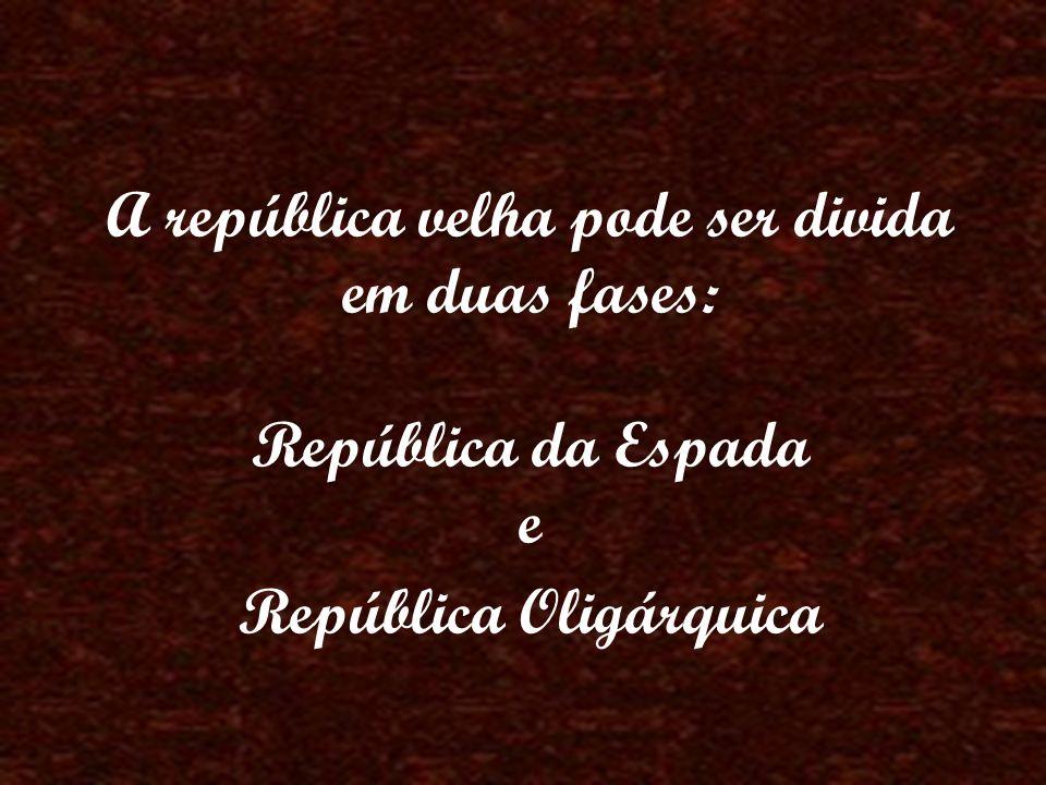 A república velha pode ser divida em duas fases: República da Espada e República Oligárquica