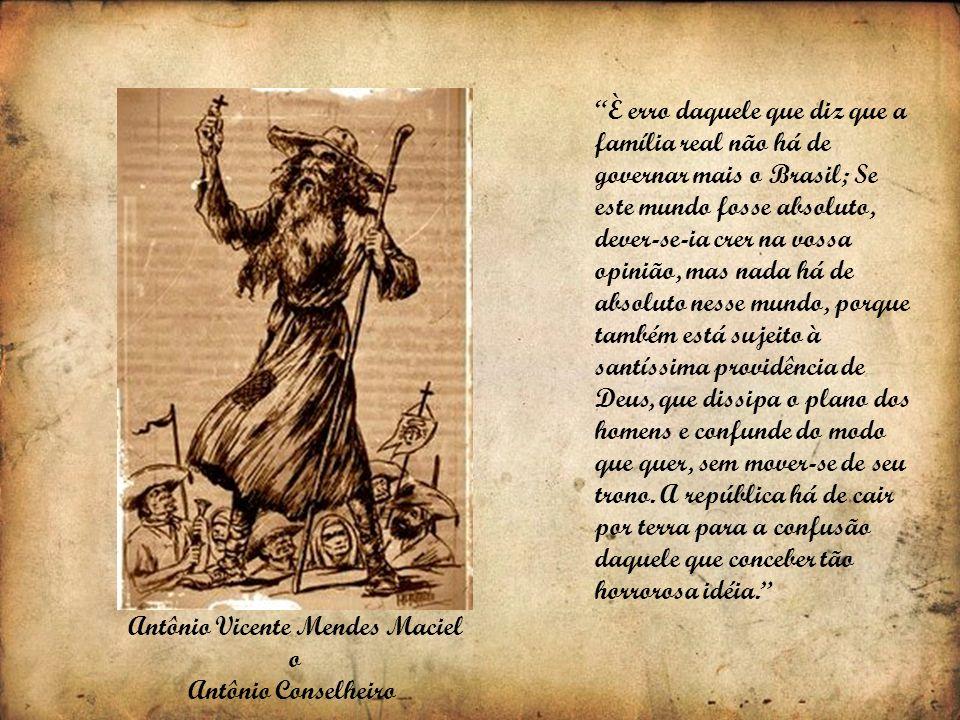 Antônio Vicente Mendes Maciel o Antônio Conselheiro È erro daquele que diz que a família real não há de governar mais o Brasil; Se este mundo fosse ab