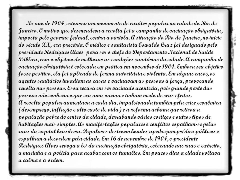 No ano de 1904, estourou um movimento de caráter popular na cidade do Rio de Janeiro. O motivo que desencadeou a revolta foi a campanha de vacinação o