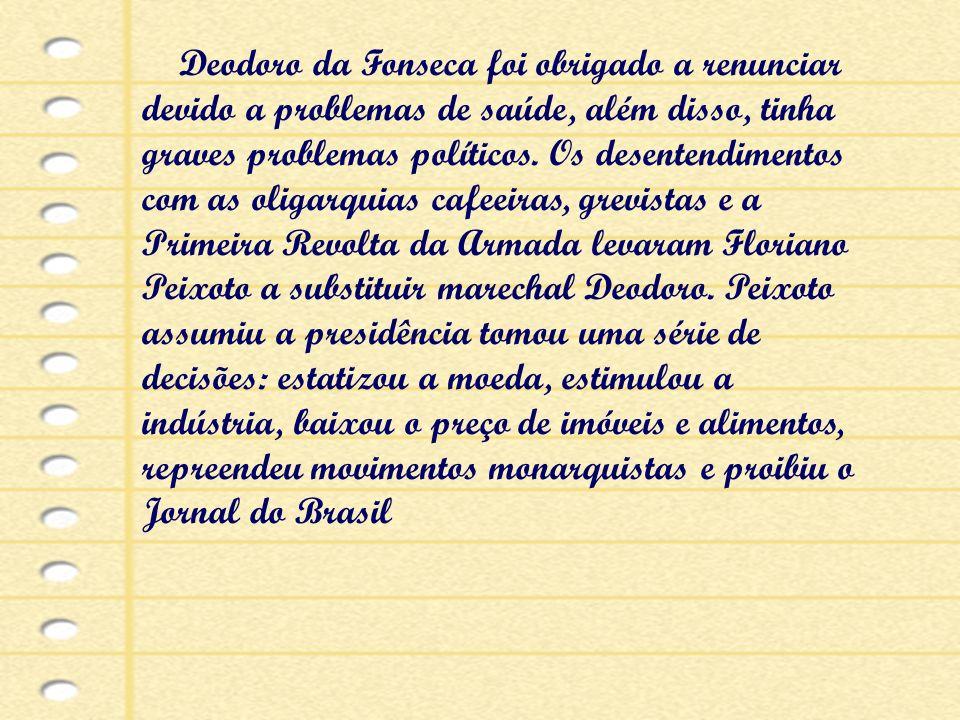 Deodoro da Fonseca foi obrigado a renunciar devido a problemas de saúde, além disso, tinha graves problemas políticos. Os desentendimentos com as olig