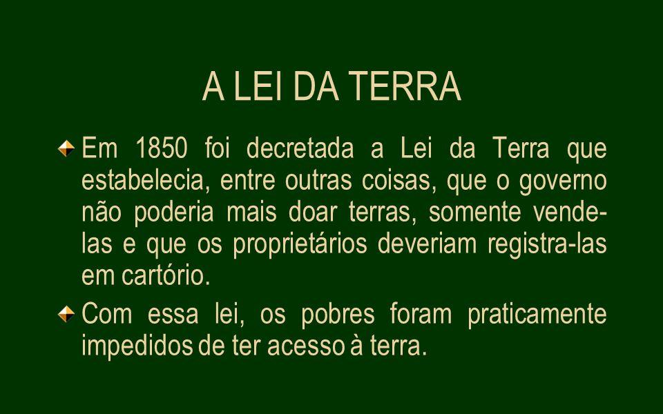 A LEI DA TERRA Em 1850 foi decretada a Lei da Terra que estabelecia, entre outras coisas, que o governo não poderia mais doar terras, somente vende- las e que os proprietários deveriam registra-las em cartório.