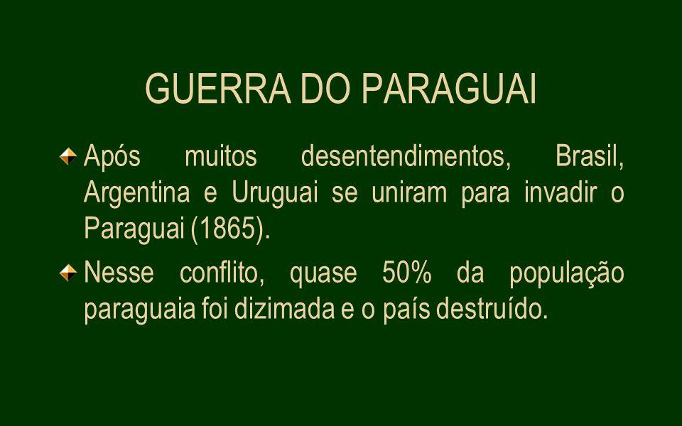 GUERRA DO PARAGUAI Após muitos desentendimentos, Brasil, Argentina e Uruguai se uniram para invadir o Paraguai (1865).