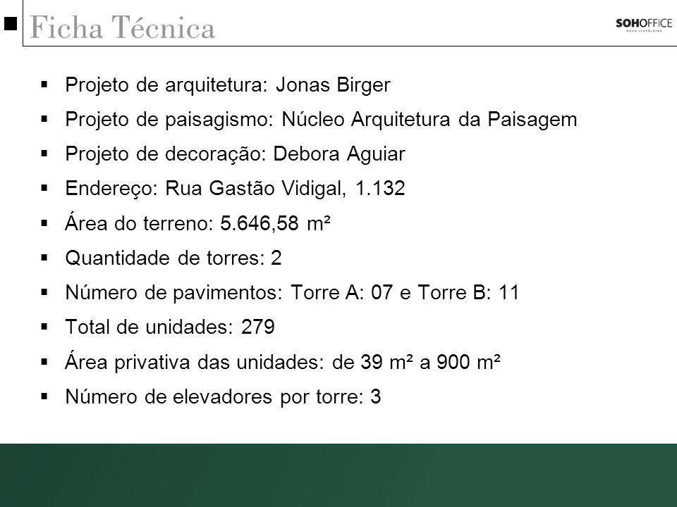 Ficha Técnica Projeto de arquitetura: Jonas Birger Projeto de paisagismo: Núcleo Arquitetura da Paisagem Projeto de decoração: Debora Aguiar Endereço: Rua Gastão Vidigal, 1.132 Área do terreno: 5.646,58 m² Quantidade de torres: 2 Número de pavimentos: Torre A: 07 e Torre B: 11 Total de unidades: 279 Área privativa das unidades: de 39 m² a 900 m² Número de elevadores por torre: 3