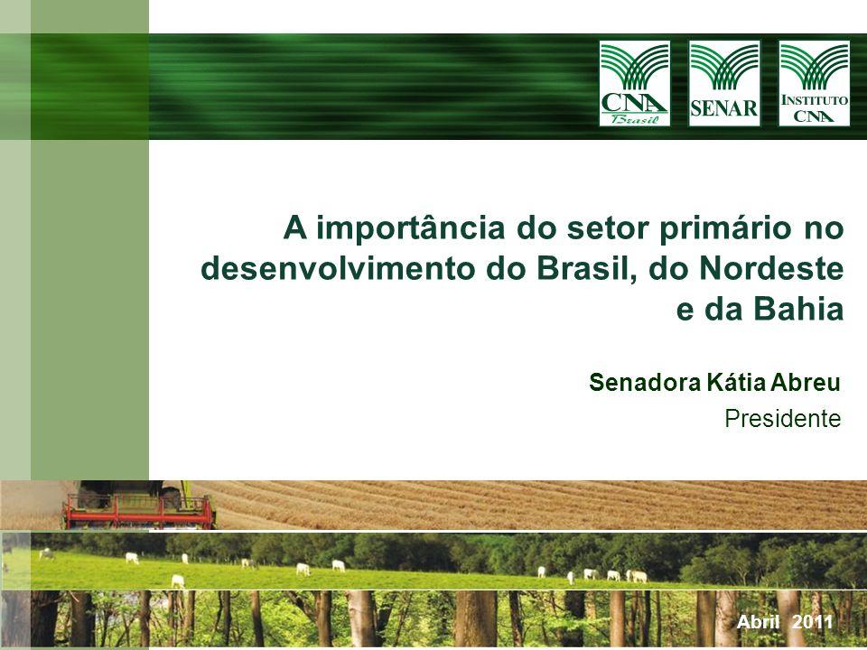 Senadora Kátia Abreu Presidente Abril 2011 A importância do setor primário no desenvolvimento do Brasil, do Nordeste e da Bahia