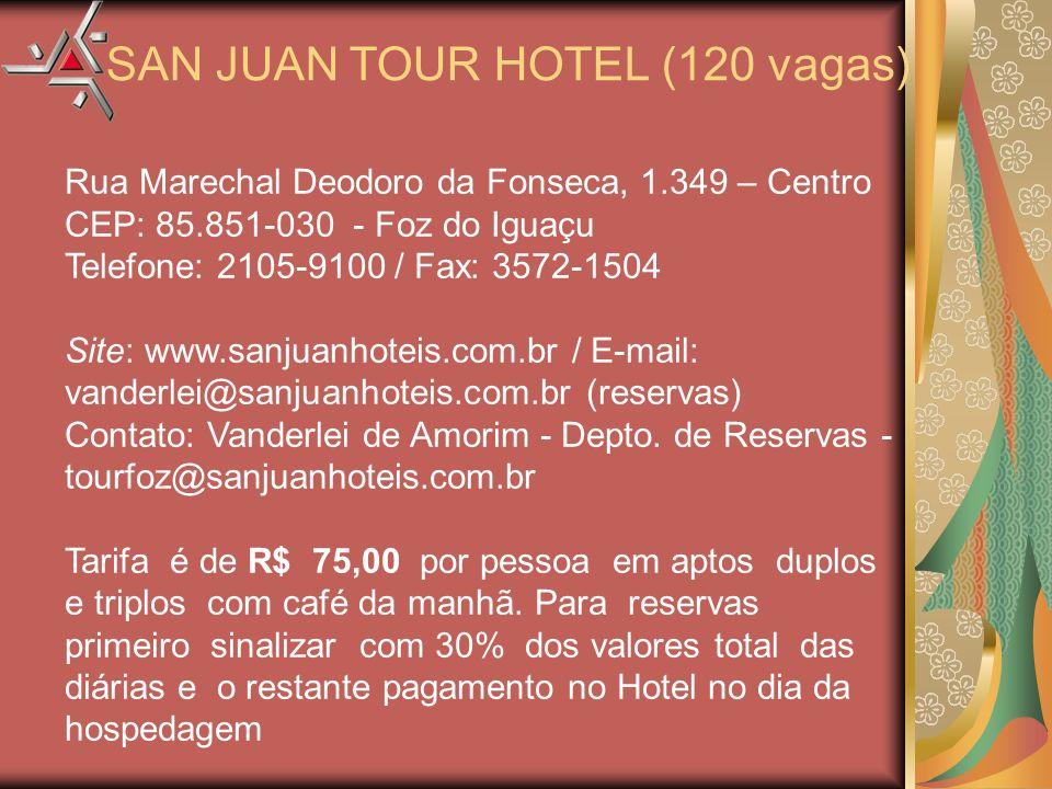 Rua Marechal Deodoro da Fonseca, 1.349 – Centro CEP: 85.851-030 - Foz do Iguaçu Telefone: 2105-9100 / Fax: 3572-1504 Site: www.sanjuanhoteis.com.br / E-mail: vanderlei@sanjuanhoteis.com.br (reservas) Contato: Vanderlei de Amorim - Depto.