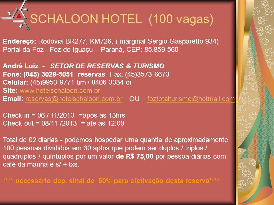Endereço: Rodovia BR277, KM726, ( marginal Sergio Gasparetto 934) Portal da Foz - Foz do Iguaçu – Paraná, CEP: 85.859-560 André Luiz - SETOR DE RESERVAS & TURISMO Fone: (045) 3029-5051 reservas Fax: (45)3573 6673 Celular: (45)9953 9771 tim / 8406 3334 oi Site: www.hotelschaloon.com.br Email: reservas@hotelschaloon.com.br OU foztotalturismo@hotmail.comwww.hotelschaloon.com.brreservas@hotelschaloon.com.brfoztotalturismo@hotmail.com Check in = 06 / 11/2013 =após as 13hrs Check out = 08/11 /2013 = ate as 12:00 Total de 02 diarias - podemos hospedar uma quantia de aproximadamente 100 pessoas divididos em 30 aptos que podem ser duplos / triplos / quadruplos / quíntuplos por um valor de R$ 75,00 por pessoa diárias com café da manha e s/ + txs.