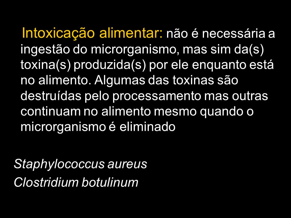 Intoxicação alimentar: não é necessária a ingestão do microrganismo, mas sim da(s) toxina(s) produzida(s) por ele enquanto está no alimento. Algumas d