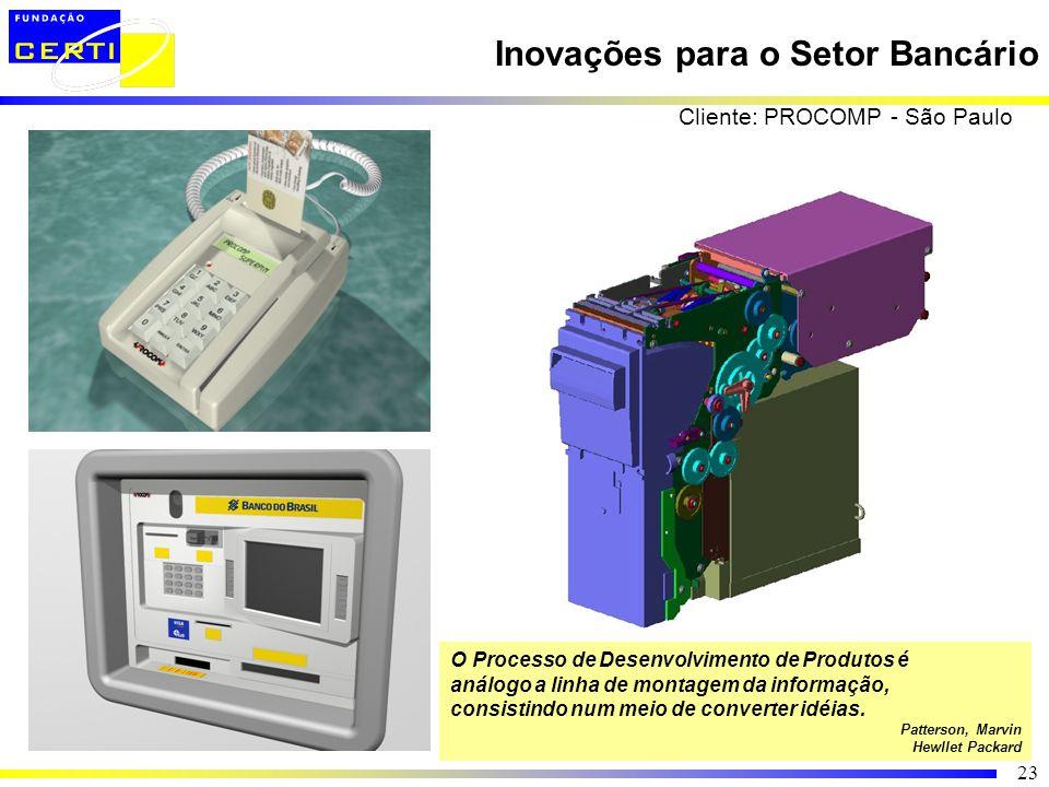 23 Inovações para o Setor Bancário Cliente: PROCOMP - São Paulo O Processo de Desenvolvimento de Produtos é análogo a linha de montagem da informação,