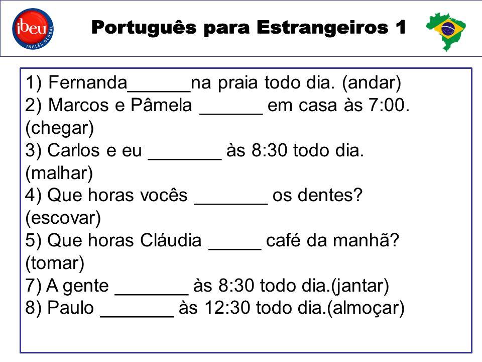 1) Fernanda______na praia todo dia.(andar) 2) Marcos e Pâmela ______ em casa às 7:00.