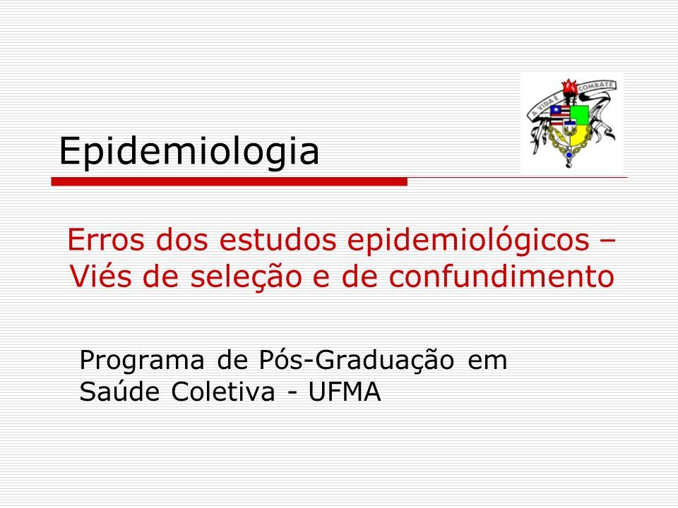 Epidemiologia Programa de Pós-Graduação em Saúde Coletiva - UFMA Erros dos estudos epidemiológicos – Viés de seleção e de confundimento