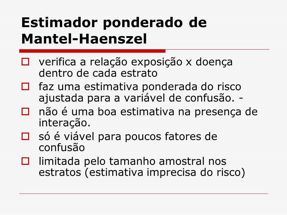 Estimador ponderado de Mantel-Haenszel verifica a relação exposição x doença dentro de cada estrato faz uma estimativa ponderada do risco ajustada para a variável de confusão.