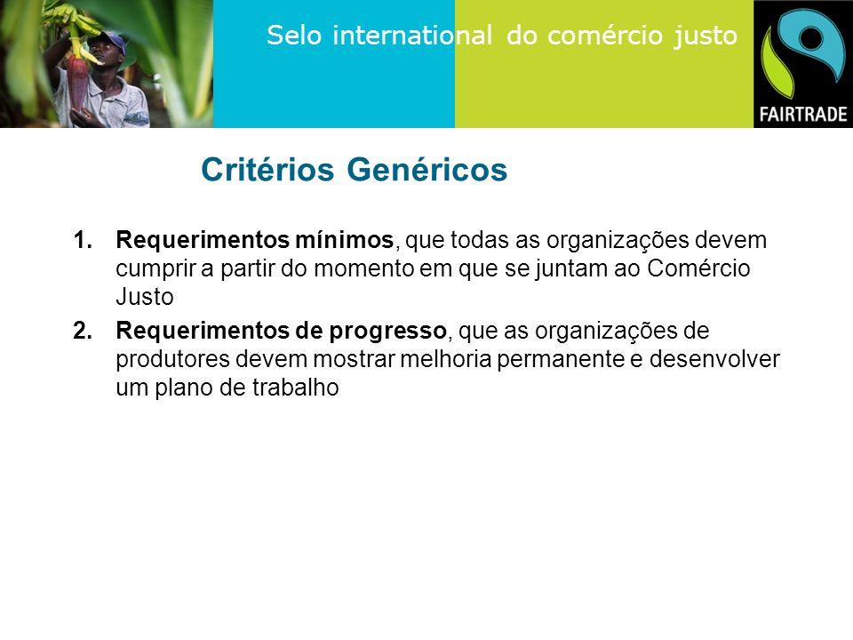 Selo international do comércio justo Critérios Genéricos 1.Requerimentos mínimos, que todas as organizações devem cumprir a partir do momento em que se juntam ao Comércio Justo 2.Requerimentos de progresso, que as organizações de produtores devem mostrar melhoria permanente e desenvolver um plano de trabalho
