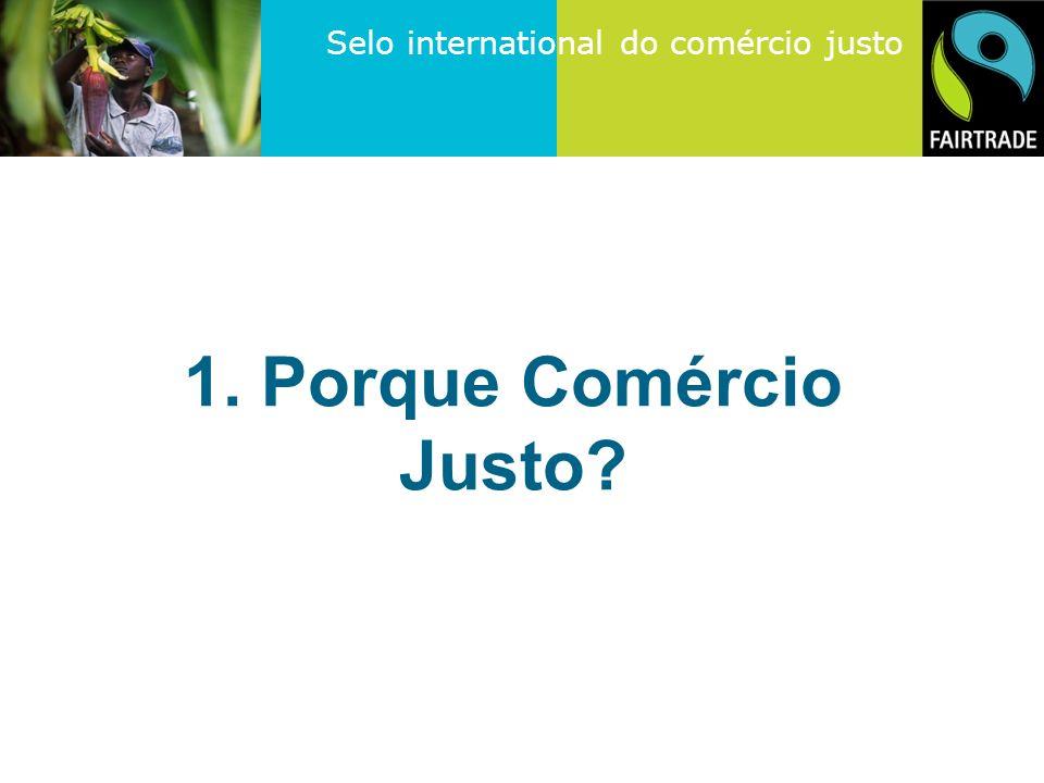 Selo international do comércio justo 1. Porque Comércio Justo?