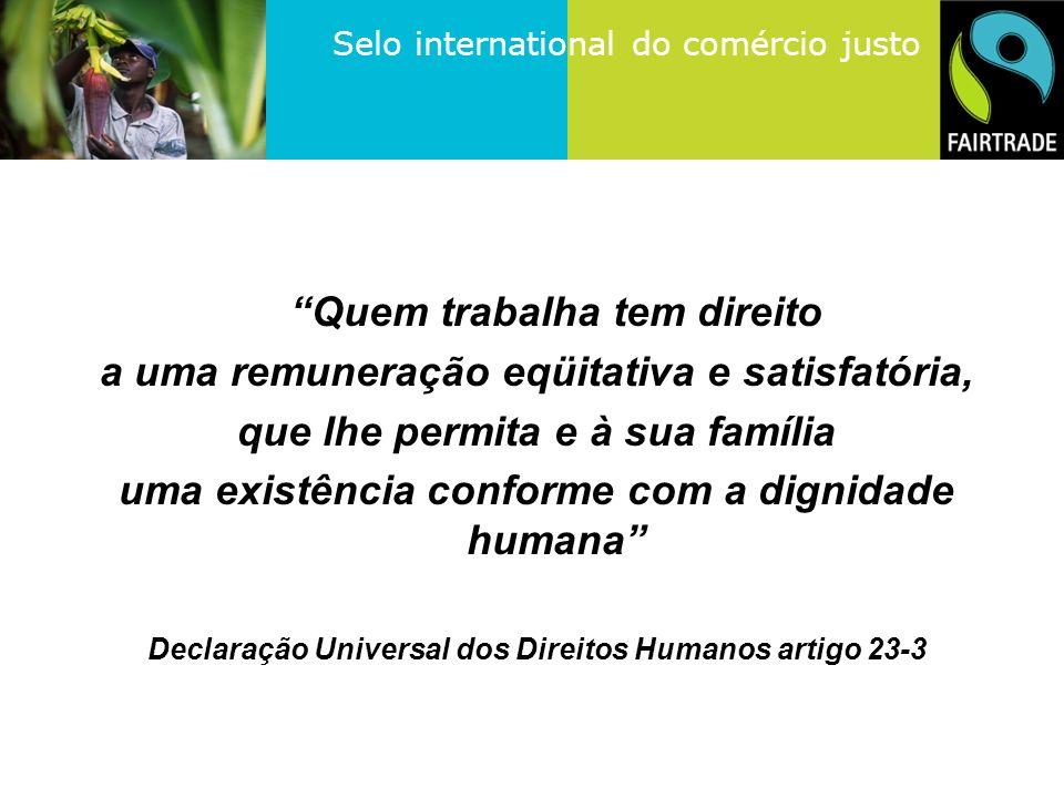 Selo international do comércio justo Quem trabalha tem direito a uma remuneração eqüitativa e satisfatória, que lhe permita e à sua família uma existência conforme com a dignidade humana Declaração Universal dos Direitos Humanos artigo 23-3