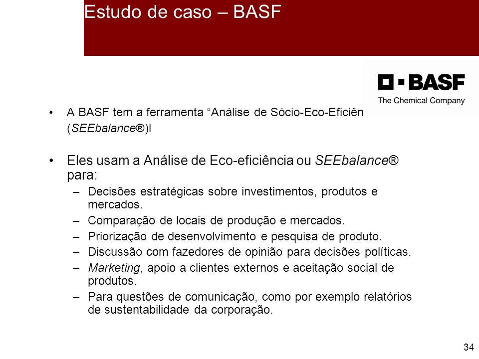34 A BASF tem a ferramenta Análise de Sócio-Eco-Eficiência (SEEbalance®)l Eles usam a Análise de Eco-eficiência ou SEEbalance® para: –Decisões estratégicas sobre investimentos, produtos e mercados.