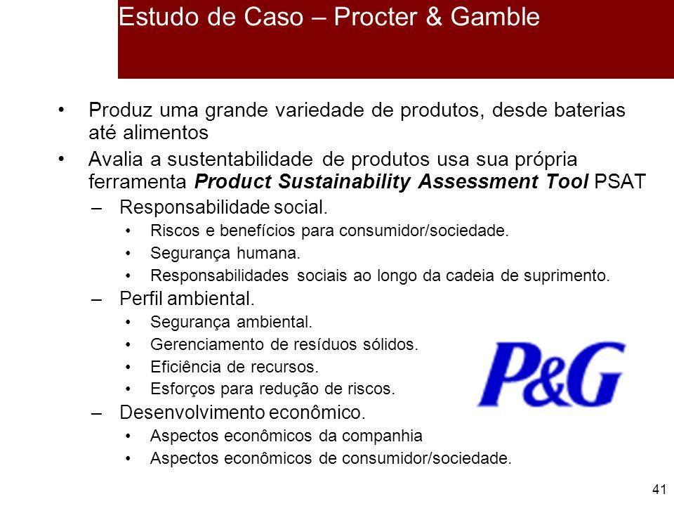 41 Estudo de Caso – Procter & Gamble Produz uma grande variedade de produtos, desde baterias até alimentos Avalia a sustentabilidade de produtos usa sua própria ferramenta Product Sustainability Assessment Tool PSAT –Responsabilidade social.