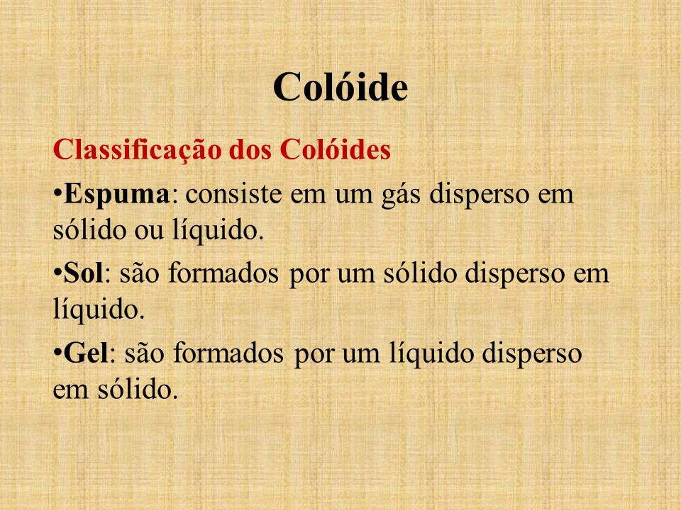 Classificação dos Colóides Espuma: consiste em um gás disperso em sólido ou líquido. Sol: são formados por um sólido disperso em líquido. Gel: são for