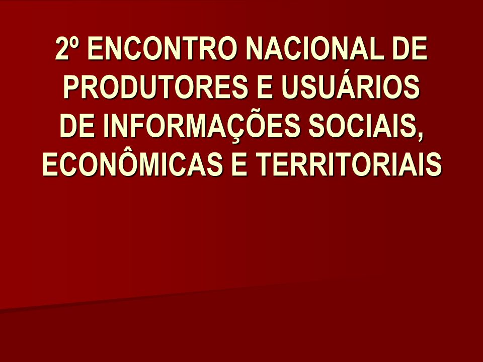 2º ENCONTRO NACIONAL DE PRODUTORES E USUÁRIOS DE INFORMAÇÕES SOCIAIS, ECONÔMICAS E TERRITORIAIS