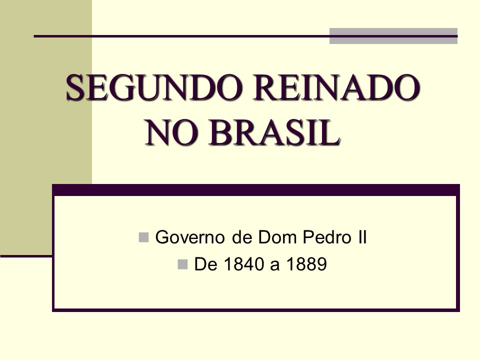 SEGUNDO REINADO NO BRASIL Governo de Dom Pedro II De 1840 a 1889