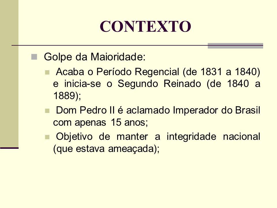 CONTEXTO Golpe da Maioridade: Acaba o Período Regencial (de 1831 a 1840) e inicia-se o Segundo Reinado (de 1840 a 1889); Dom Pedro II é aclamado Imperador do Brasil com apenas 15 anos; Objetivo de manter a integridade nacional (que estava ameaçada);