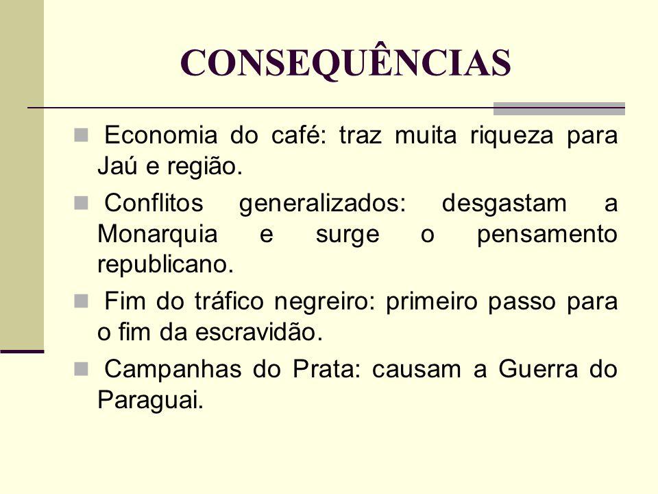 CONSEQUÊNCIAS Economia do café: traz muita riqueza para Jaú e região. Conflitos generalizados: desgastam a Monarquia e surge o pensamento republicano.