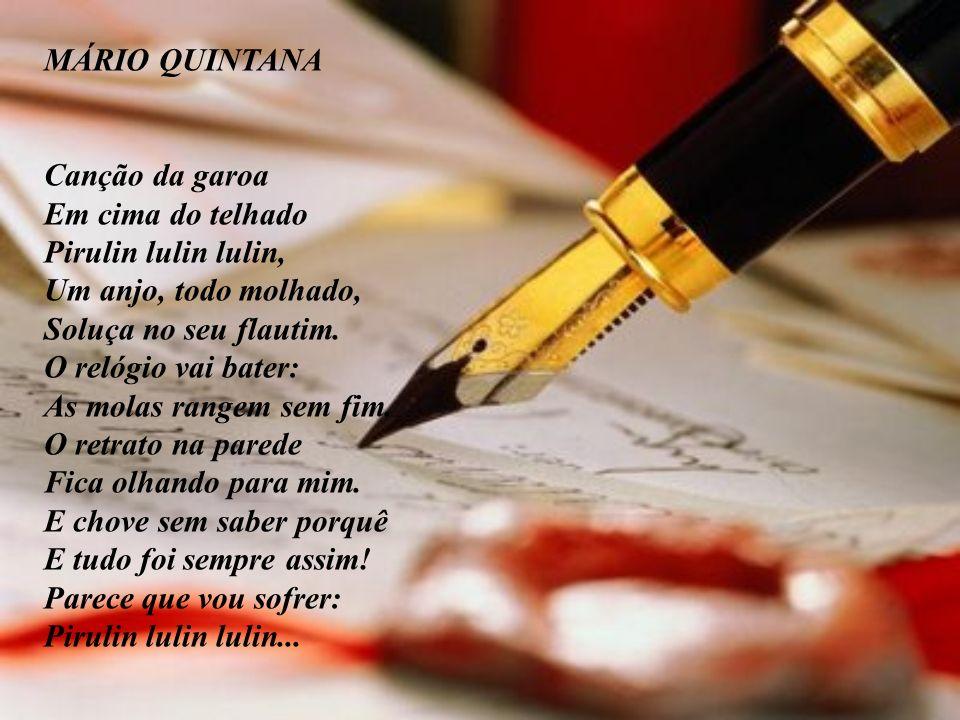 MÁRIO QUINTANA Canção da garoa Em cima do telhado Pirulin lulin lulin, Um anjo, todo molhado, Soluça no seu flautim. O relógio vai bater: As molas ran