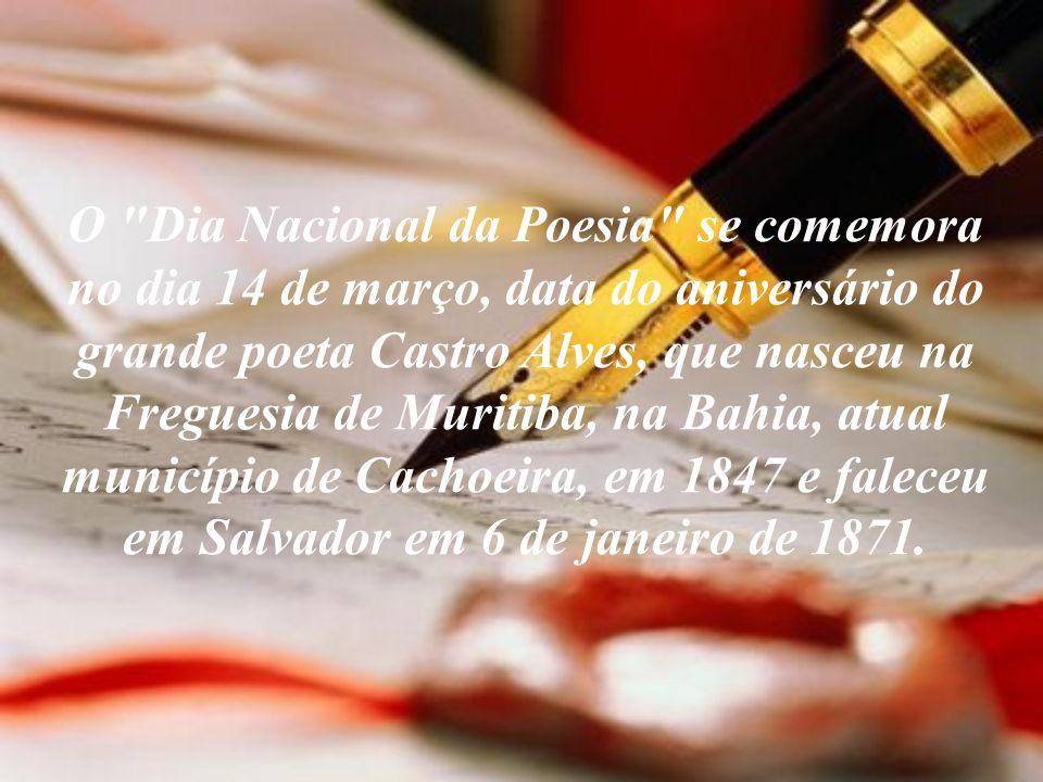 O Dia Nacional da Poesia se comemora no dia 14 de março, data do aniversário do grande poeta Castro Alves, que nasceu na Freguesia de Muritiba, na Bahia, atual município de Cachoeira, em 1847 e faleceu em Salvador em 6 de janeiro de 1871.